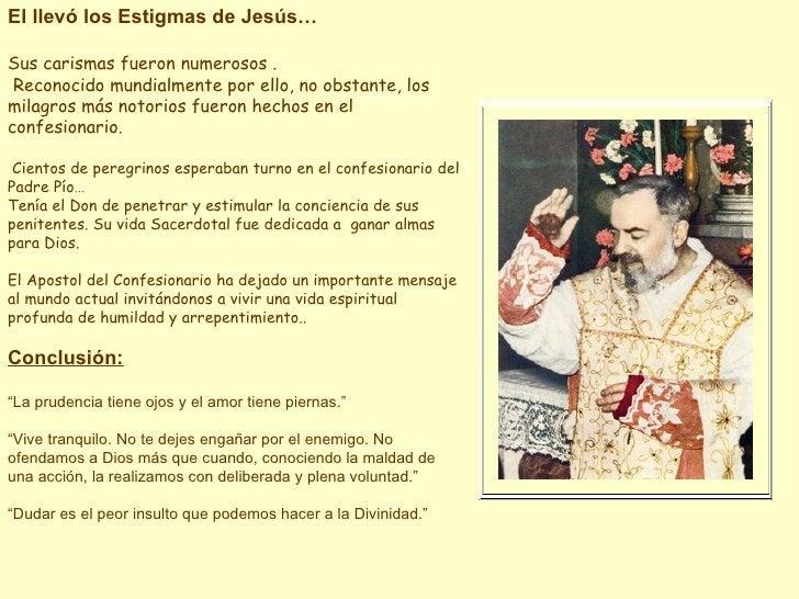 El llevó los Estigmas de Jesús… Sus carismas fueron numerosos . Reconocido mundialmente por ello, no obstante, los milagro...