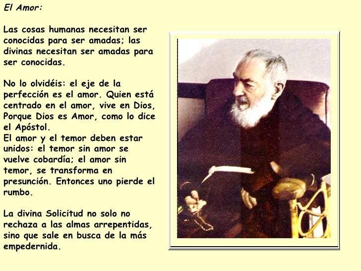 El Amor:  Las cosas humanas necesitan ser conocidas para ser amadas; las divinas necesitan ser amadas para ser conocidas. ...