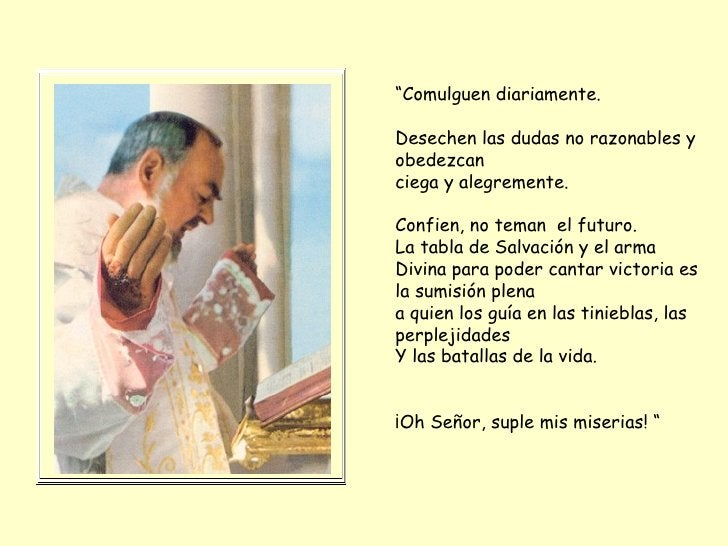 """"""" Comulguen diariamente.  Desechen las dudas no razonables y obedezcan ciega y alegremente.  Confien, no teman  el futuro...."""