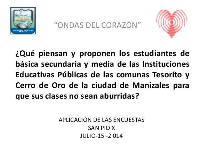 """APLICACIÓN DE LAS ENCUESTAS SAN PIO X JULIO-15 -2 014 """"ONDAS DEL CORAZÓN"""" ¿Qué piensan y proponen los estudiantes de básic..."""