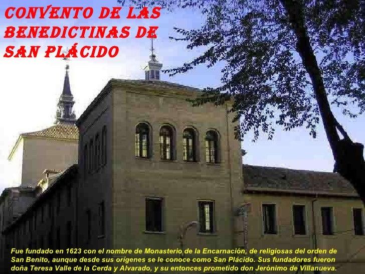 Convento de las Benedictinas de San Plácido  Fue fundado en 1623 con el nombre de Monasterio de la Encarnación, de religio...