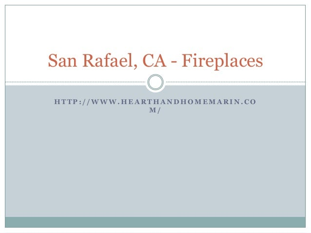 H T T P : / / W W W . H E A R T H A N D H O M E M A R I N . C O M / San Rafael, CA - Fireplaces