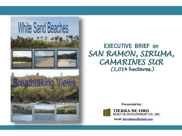 EXECUTIVE BRIEF on SAN RAMON, SIRUMA, CAMARINES SUR (1,014 hectares.) Email: tierradeoro@ymail.com Presented by :