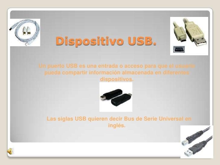 D         Dispositivo USB.      Un puerto USB es una entrada o acceso para que el usuario       pueda compartir informació...
