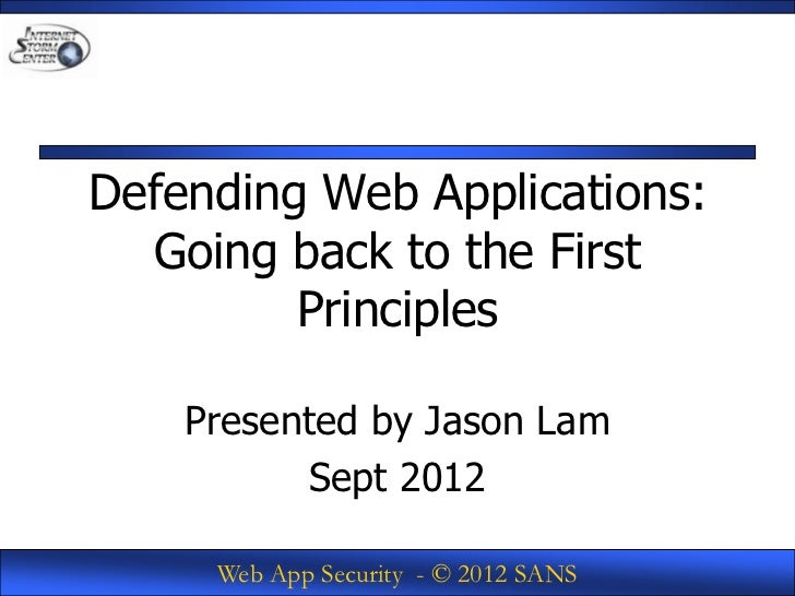 Defending Web Applications:  Going back to the First         Principles    Presented by Jason Lam          Sept 2012     W...