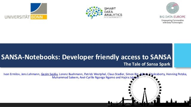 SANSA-Notebooks: Developer friendly access to SANSA Ivan Ermilov, Jens Lehmann, Gezim Sejdiu, Lorenz Buehmann, Patrick Wes...