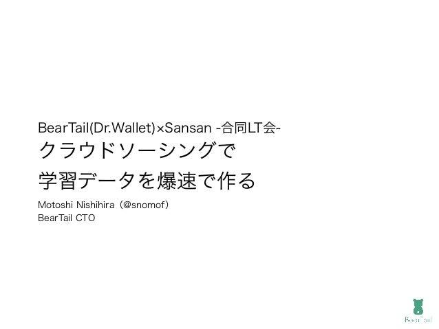 BearTail(Dr.Wallet) Sansan -合同LT会- クラウドソーシングで 学習データを爆速で作る Motoshi Nishihira(@snomof) BearTail CTO