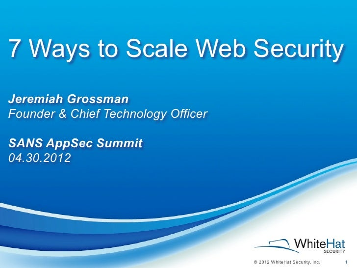 7 Ways to Scale Web SecurityJeremiah GrossmanFounder & Chief Technology OfficerSANS AppSec Summit04.30.2012               ...