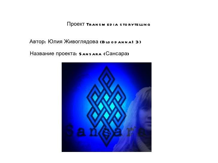 Проект Tran s m e d i a s to ryte lli n gАвтор: Юлия Живоглядова (B lo o d an n a1 3 )Название проекта: S an s ara (Сансара)
