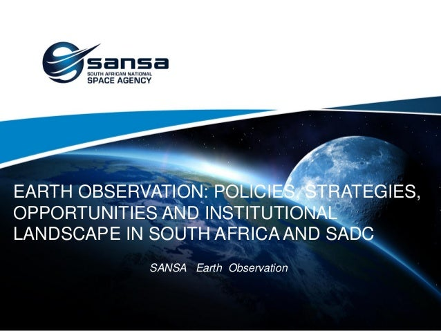 EARTH OBSERVATION: POLICIES, STRATEGIES, OPPORTUNITIES AND INSTITUTIONAL LANDSCAPE IN SOUTH AFRICA AND SADC SANSA Earth Ob...