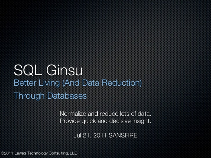 SQL Ginsu      Better Living (And Data Reduction)      Through Databases                             Normalize and reduce ...