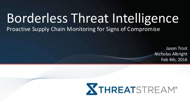 Jason Trost Nicholas Albright Feb 4th, 2016 Borderless Threat Intelligence Proactive Supply Chain Monitoring for Signs of ...