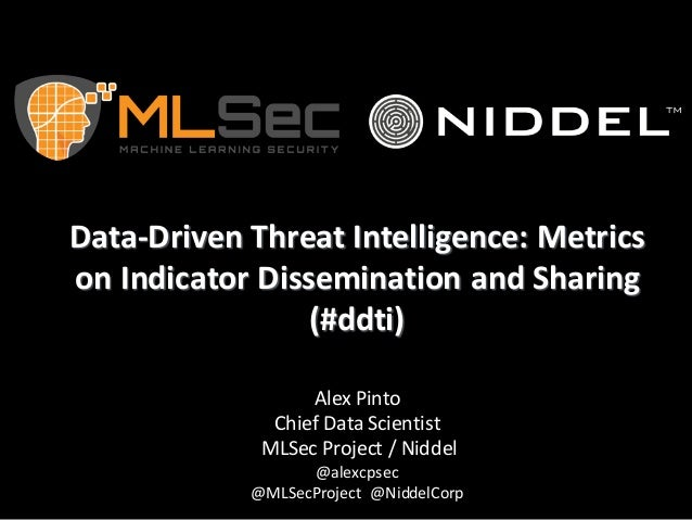 Data-Driven	Threat	Intelligence:	Metrics	 on	Indicator	Dissemination	and	Sharing	 (#ddti) Alex	Pinto Chief	Data	Scientist	...