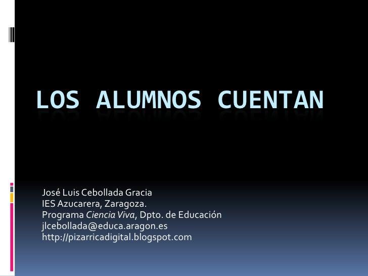 Los alumnos cuentan<br />José Luis Cebollada Gracia<br />IES Azucarera, Zaragoza.<br />Programa Ciencia Viva, Dpto. de Edu...