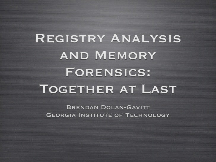 Registry Analysis   and Memory    Forensics: Together at Last      Brendan Dolan-Gavitt  Georgia Institute of Technology