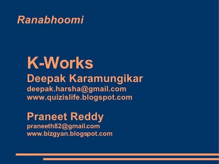Ranabhoomi K-Works  Deepak Karamungikar [email_address] www.quizislife.blogspot.com Praneet Reddy  [email_address] www.biz...