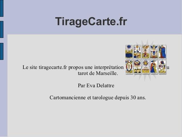 TirageCarte.fr  Le site tiragecarte.fr propos une interprétation gratuite et rapide du tarot de Marseille. Par Eva Delattr...