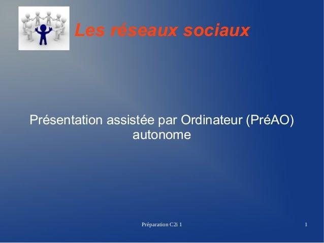 Les réseaux sociaux  Présentation assistée par Ordinateur (PréAO) autonome  Préparation C2i 1  1