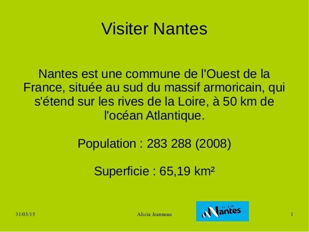31/03/15 Alicia Jeanneau 1 Visiter Nantes Nantes est une commune de l'Ouest de la France, située au sud du massif armorica...