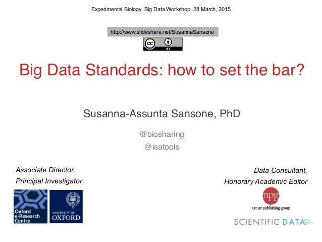 ! ! Big Data Standards: how to set the bar?! ! ! Susanna-Assunta Sansone, PhD! ! @biosharing! @isatools! ! Experimental Bi...