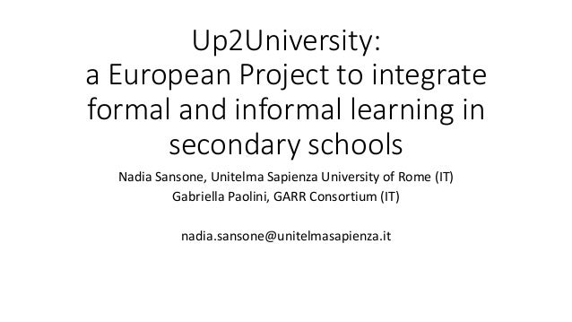 Up2University: a European Project to integrate formal and informal learning in secondary schools Nadia Sansone, Unitelma S...