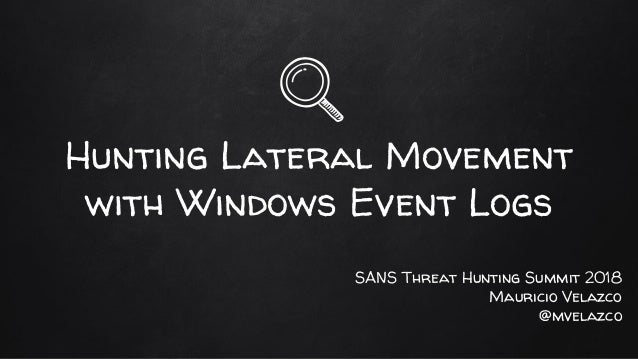 Hunting Lateral Movement with Windows Event Logs SANS Threat Hunting Summit 2018 Mauricio Velazco @mvelazco