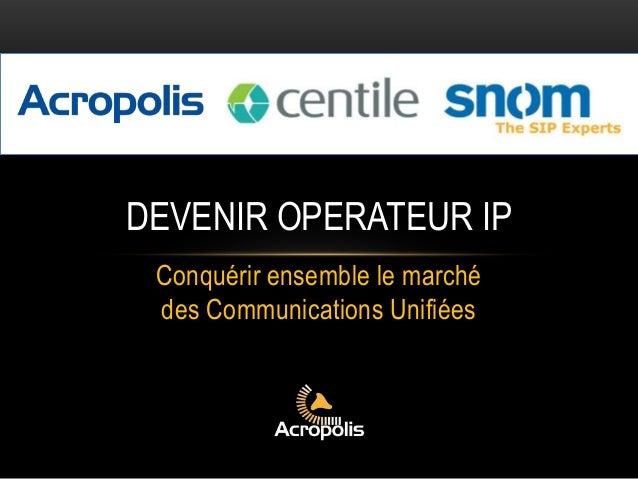 Conquérir ensemble le marché des Communications Unifiées DEVENIR OPERATEUR IP
