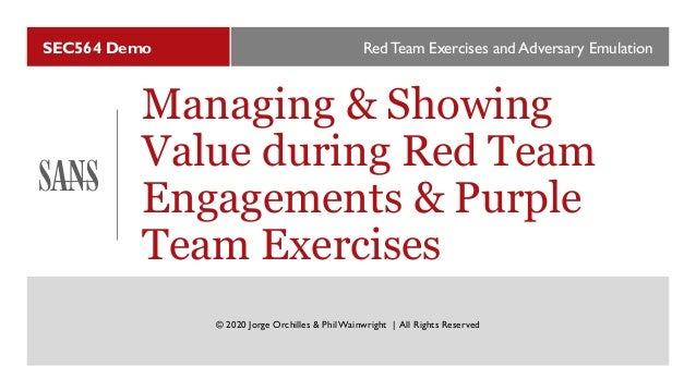 SEC564 Demo Managing & Showing Value during Red Team Engagements & Purple Team Exercises Red Team Exercises and Adversary ...