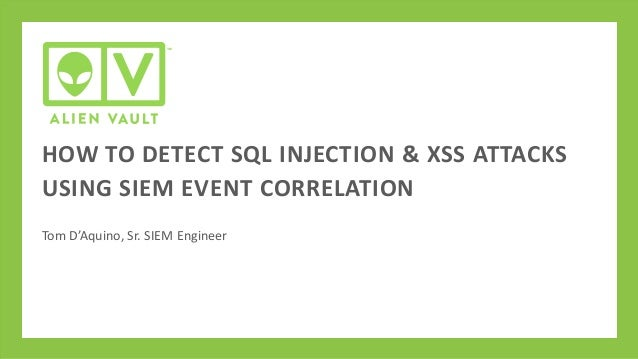 HOW TO DETECT SQL INJECTION & XSS ATTACKS USING SIEM EVENT CORRELATION Tom D'Aquino, Sr. SIEM Engineer