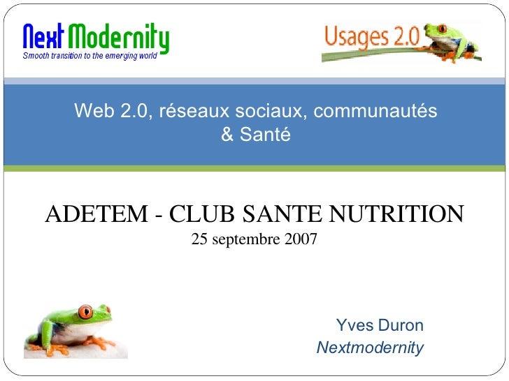 Web 2.0, réseaux sociaux, communautés & Santé Yves Duron Nextmodernity ADETEM - CLUB SANTE NUTRITION 25 septembre 2007