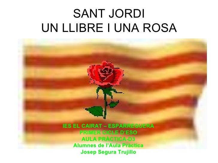 SANT JORDI UN LLIBRE I UNA ROSA IES EL CAIRAT – ESPARREGUERA PRIMER CICLE D'ESO AULA PRÀCTICA-D3 Alumnes de l'Aula Pràctic...