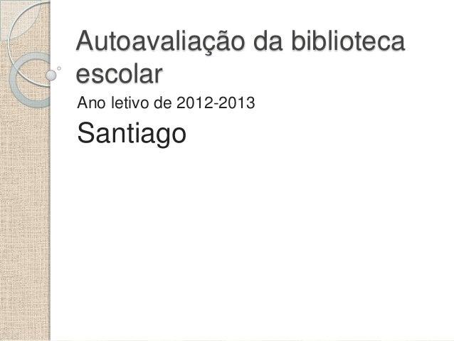 Autoavaliação da biblioteca escolar Ano letivo de 2012-2013  Santiago