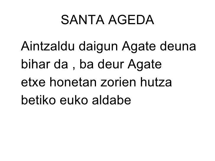 SANTA AGEDA <ul><li>Aintzaldu daigun Agate deuna </li></ul><ul><li>bihar da , ba deur Agate </li></ul><ul><li>etxe honetan...