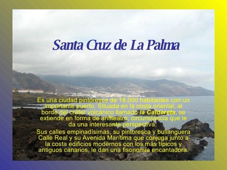 Santa Cruz de La Palma Es una ciudad pintoresca de 18.000 habitantes con un importante puerto. Situada en la costa orienta...
