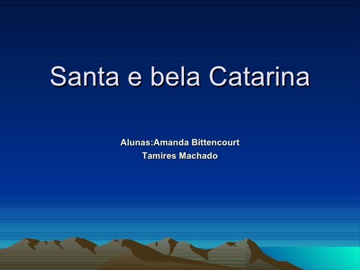 Santa e bela Catarina Alunas:Amanda Bittencourt Tamires Machado
