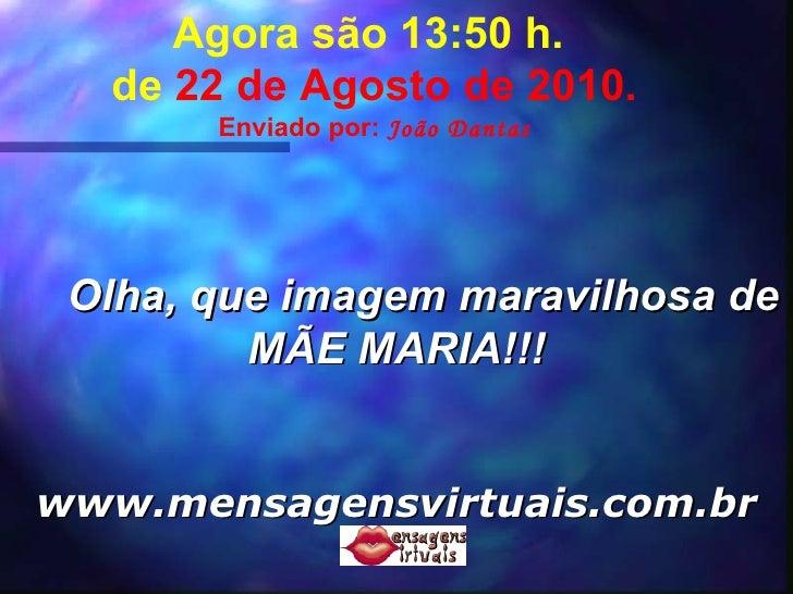 Agora são  13:49  h.  de  22 de Agosto de 2010 . Enviado por:  João Dantas Olha, que imagem maravilhosa de MÃE MARIA!!! ww...