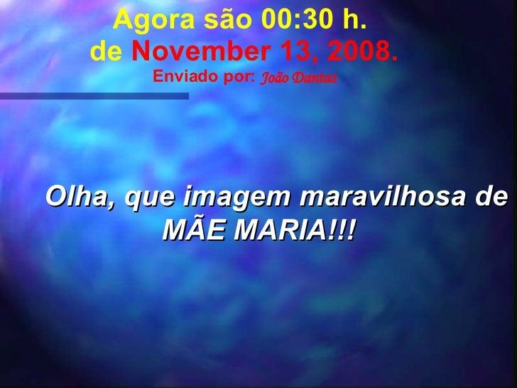 Agora são  07:14  h.  de  June 6, 2009 . Enviado por:  João Dantas Olha, que imagem maravilhosa de MÃE MARIA!!!