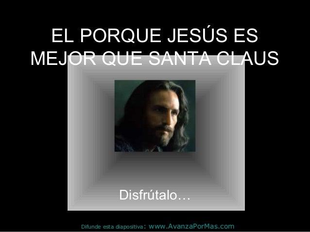 EL PORQUE JESÚS ESMEJOR QUE SANTA CLAUS                  Disfrútalo…    Difunde esta diapositiva:   www.AvanzaPorMas.com