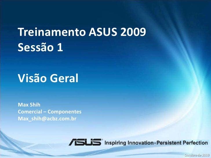Treinamento ASUS 2009<br />Sessão 1<br />VisãoGeral<br />Max Shih<br />Comercial – Componentes<br />Max_shih@acbz.com.br<b...