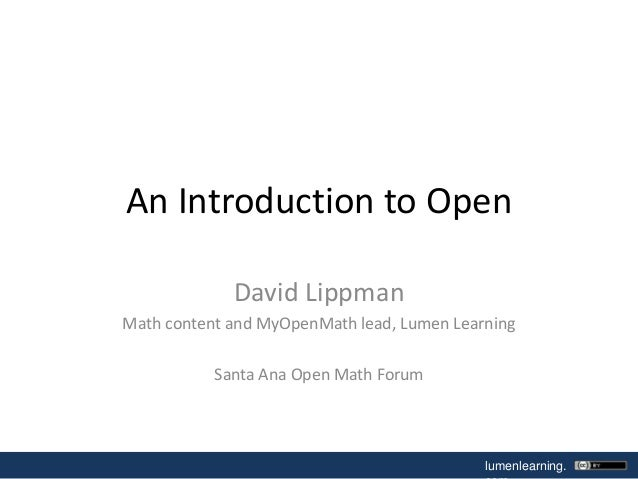 An Introduction to Open David Lippman Math content and MyOpenMath lead, Lumen Learning Santa Ana Open Math Forum  lumenlea...