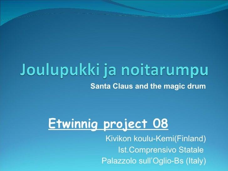 Etwinnig project 08 Kivikon koulu-Kemi(Finland) Ist.Comprensivo Statale  Palazzolo sull'Oglio-Bs (Italy) Santa Claus and...