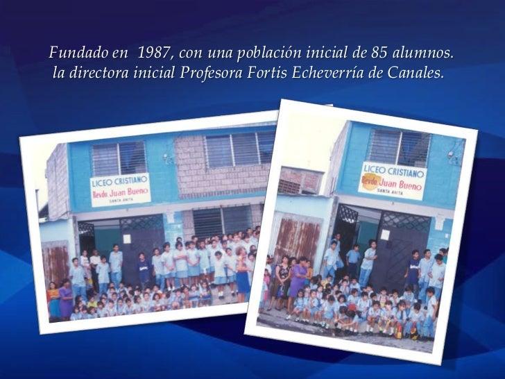 Fundado en 1987, con una población inicial de 85 alumnos.la directora inicial Profesora Fortis Echeverría de Canales.