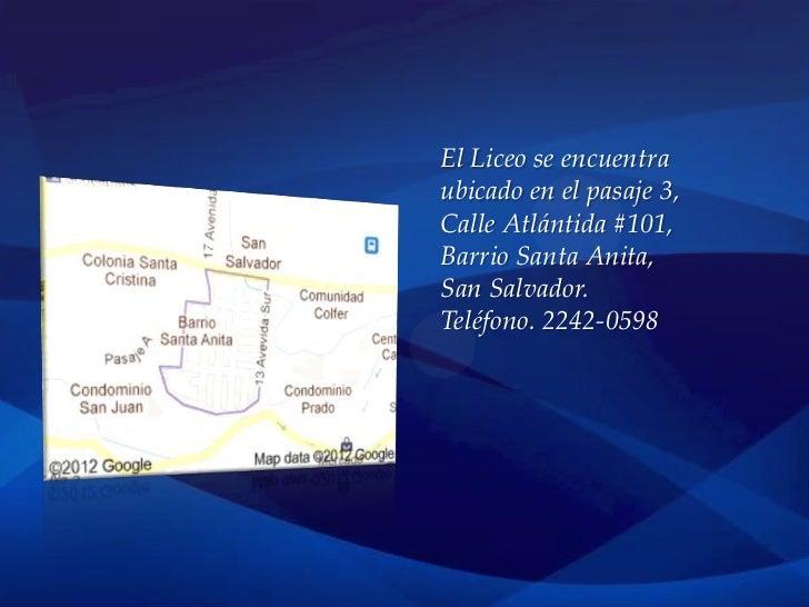 El Liceo se encuentraubicado en el pasaje 3,Calle Atlántida #101,Barrio Santa Anita,San Salvador.Teléfono. 2242-0598