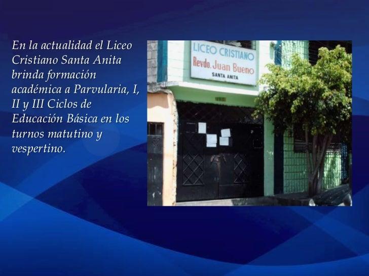 En la actualidad el LiceoCristiano Santa Anitabrinda formaciónacadémica a Parvularia, I,II y III Ciclos deEducación Básica...