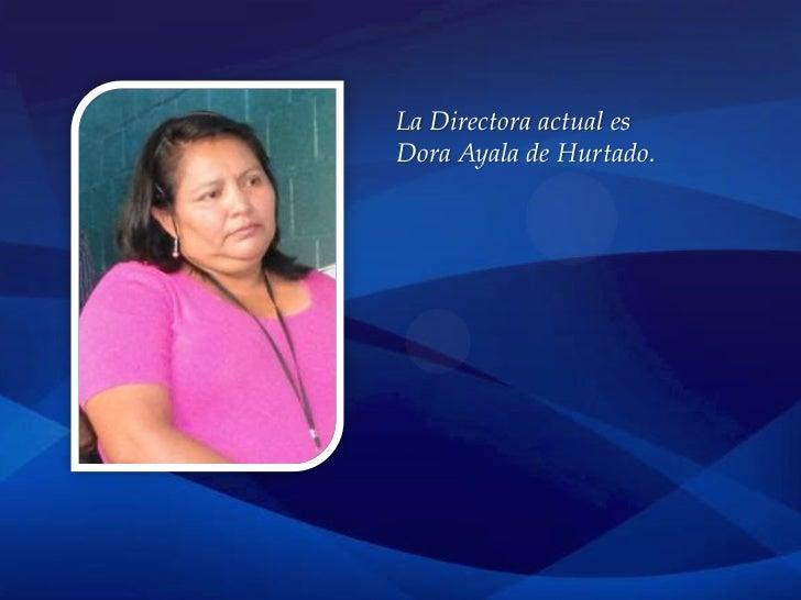 La Directora actual esDora Ayala de Hurtado.