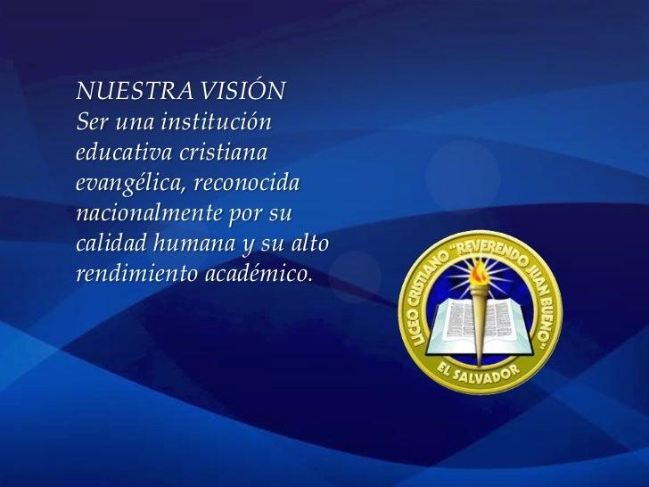 NUESTRA VISIÓNSer una institucióneducativa cristianaevangélica, reconocidanacionalmente por sucalidad humana y su altorend...