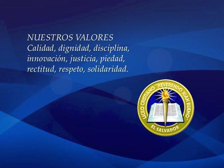 NUESTROS VALORESCalidad, dignidad, disciplina,innovación, justicia, piedad,rectitud, respeto, solidaridad.