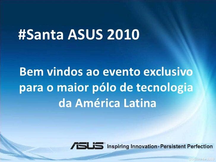 #Santa ASUS 2010           Bem vindos ao evento exclusivo           para o maior pólo de tecnologia                  da Am...
