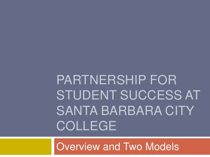 PARTNERSHIP FOR STUDENT SUCCESS AT SANTA BARBARA CITY COLLEGE Overview and Two Models
