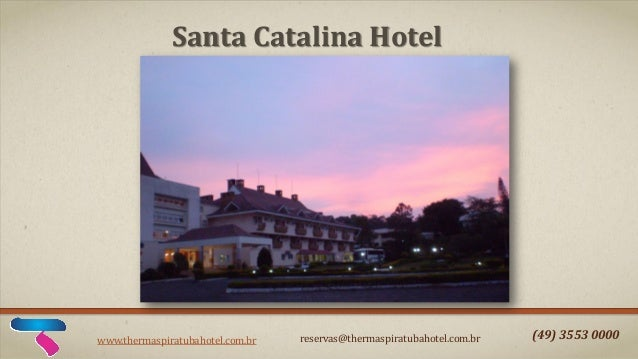 Santa Catalina Hotel  www.thermaspiratubahotel.com.br  reservas@thermaspiratubahotel.com.br  (49) 3553 0000